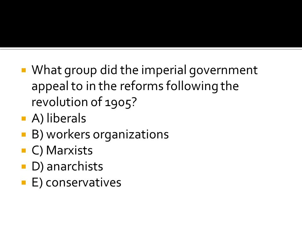  What group did the imperial government appeal to in the reforms following the revolution of 1905?  A) liberals  B) workers organizations  C) Marx