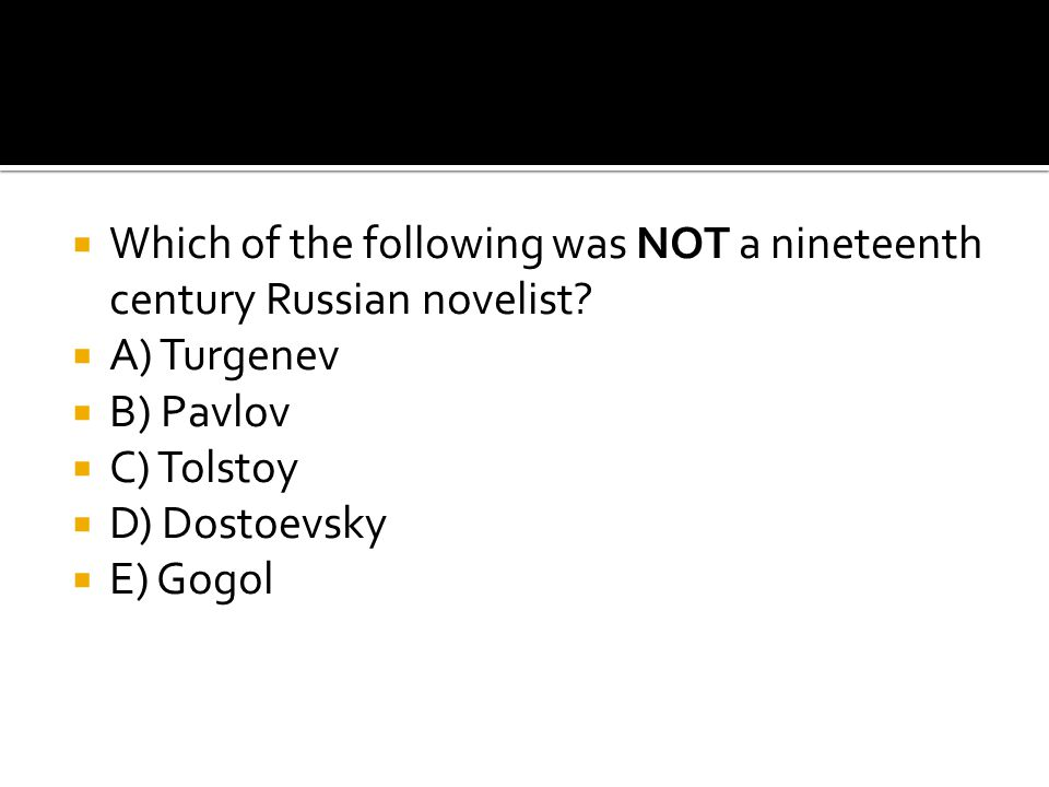  Which of the following was NOT a nineteenth century Russian novelist?  A) Turgenev  B) Pavlov  C) Tolstoy  D) Dostoevsky  E) Gogol