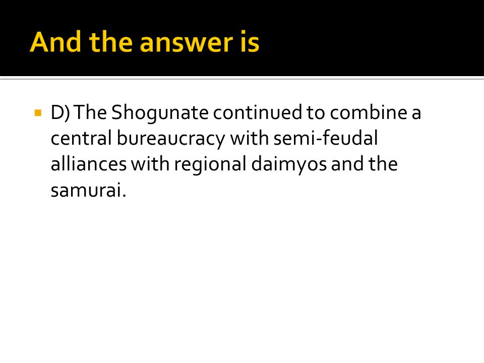  D) The Shogunate continued to combine a central bureaucracy with semi-feudal alliances with regional daimyos and the samurai.