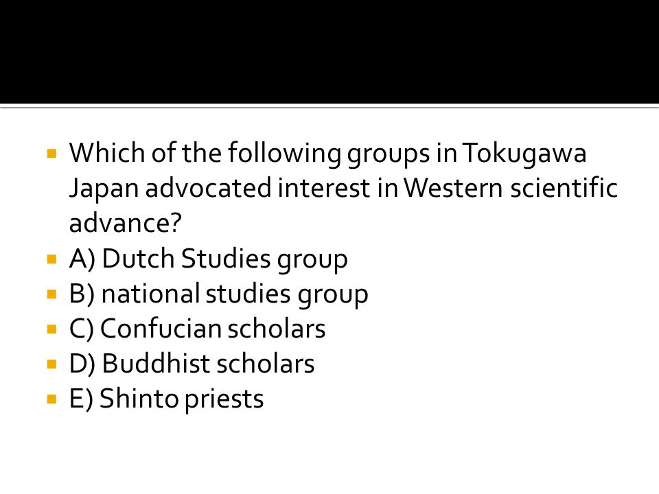  Which of the following groups in Tokugawa Japan advocated interest in Western scientific advance?  A) Dutch Studies group  B) national studies gro