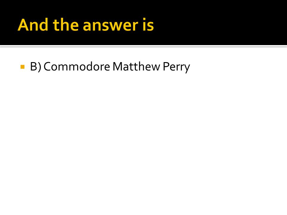  B) Commodore Matthew Perry