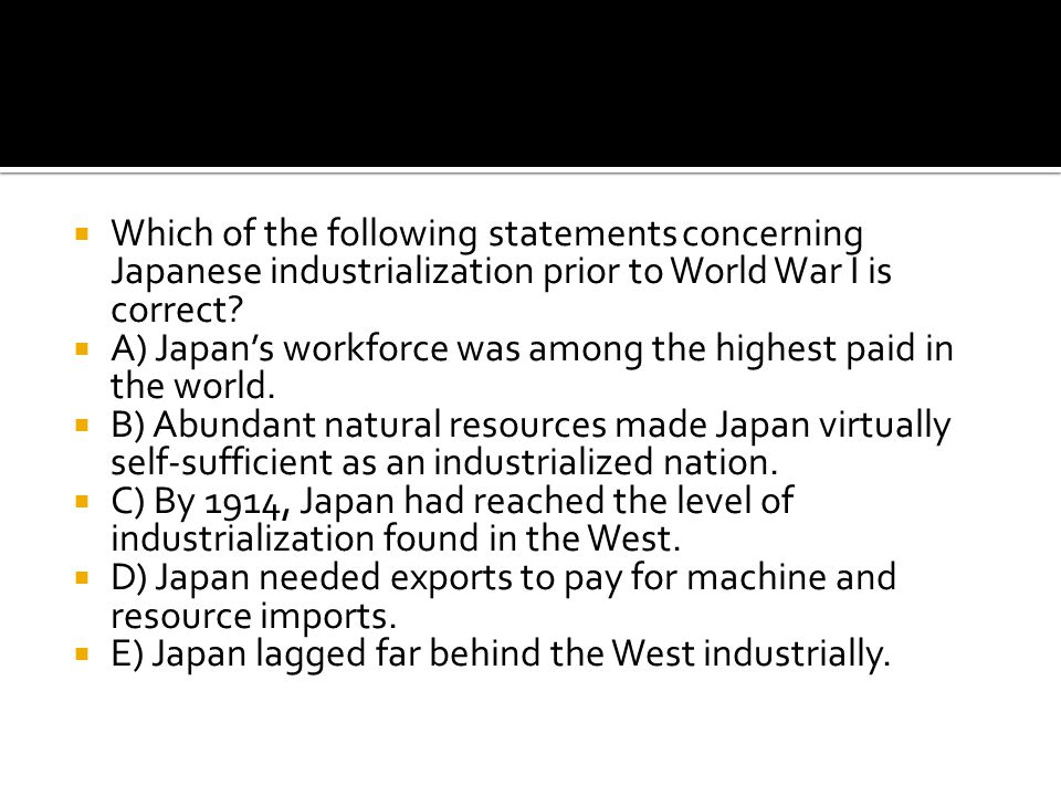  Which of the following statements concerning Japanese industrialization prior to World War I is correct?  A) Japan's workforce was among the highes