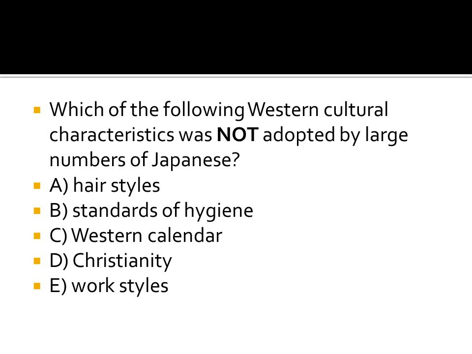  Which of the following Western cultural characteristics was NOT adopted by large numbers of Japanese?  A) hair styles  B) standards of hygiene  C