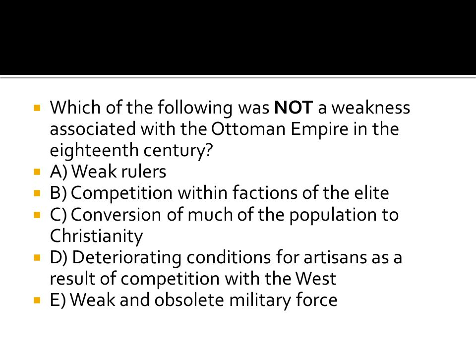  Which of the following was NOT a weakness associated with the Ottoman Empire in the eighteenth century?  A) Weak rulers  B) Competition within fac