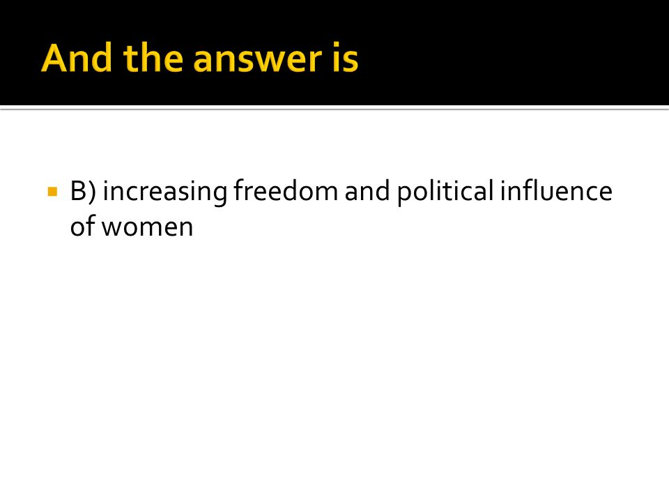  B) increasing freedom and political influence of women
