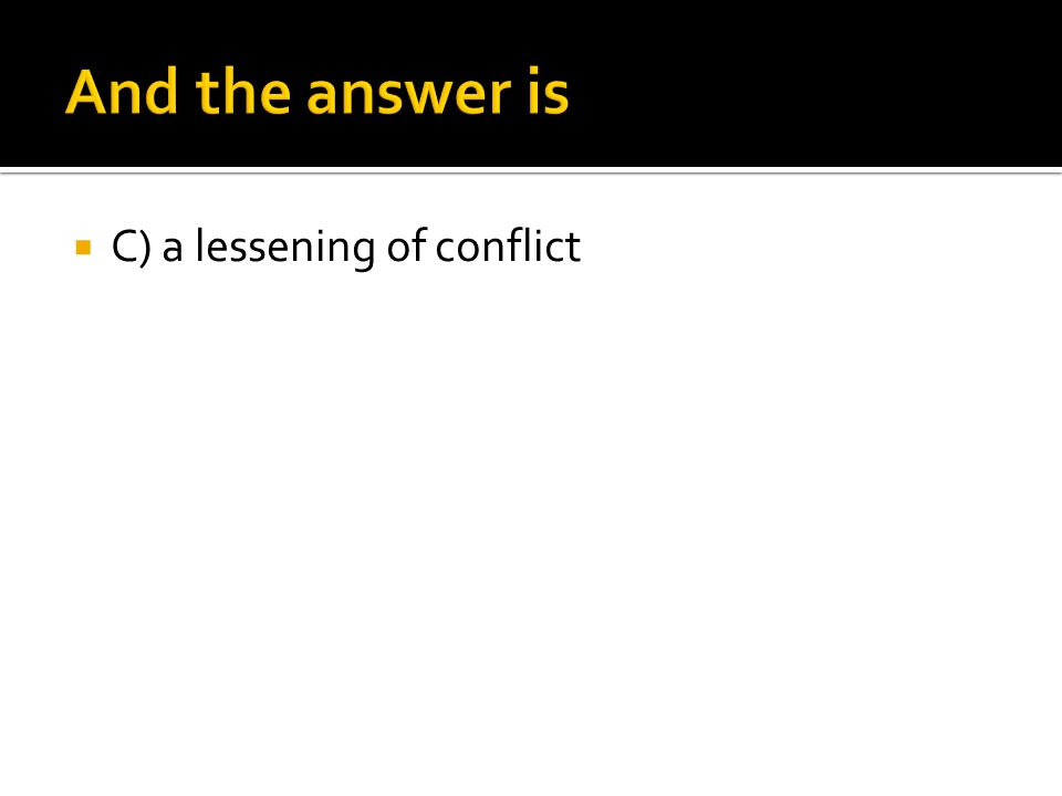  C) a lessening of conflict
