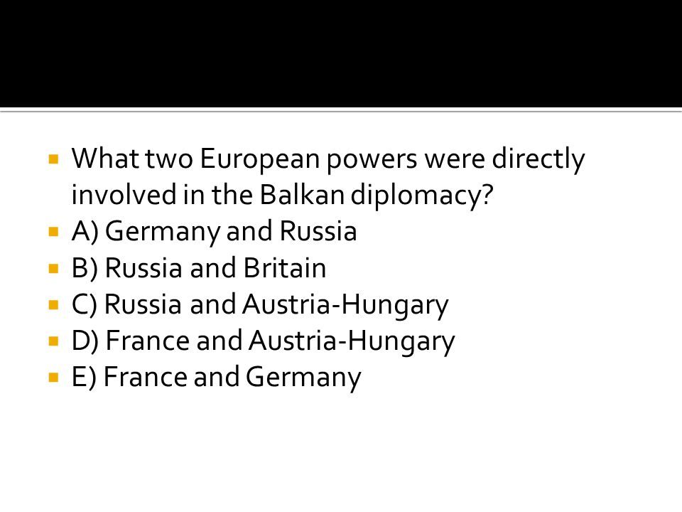  What two European powers were directly involved in the Balkan diplomacy?  A) Germany and Russia  B) Russia and Britain  C) Russia and Austria-Hun