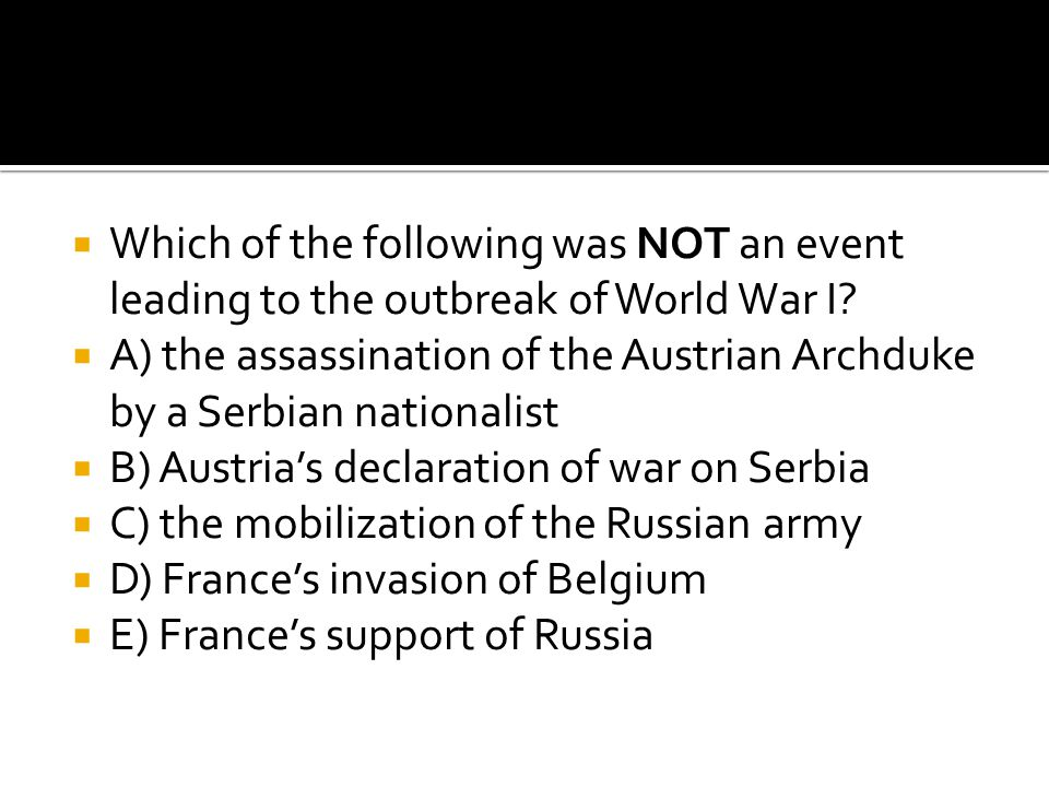  Which of the following was NOT an event leading to the outbreak of World War I?  A) the assassination of the Austrian Archduke by a Serbian nationa
