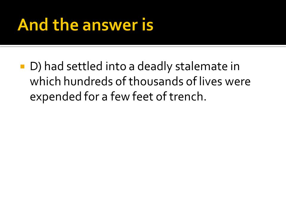  D) had settled into a deadly stalemate in which hundreds of thousands of lives were expended for a few feet of trench.