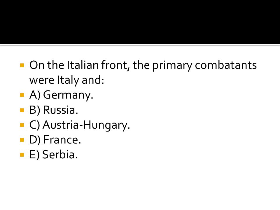  On the Italian front, the primary combatants were Italy and:  A) Germany.  B) Russia.  C) Austria-Hungary.  D) France.  E) Serbia.
