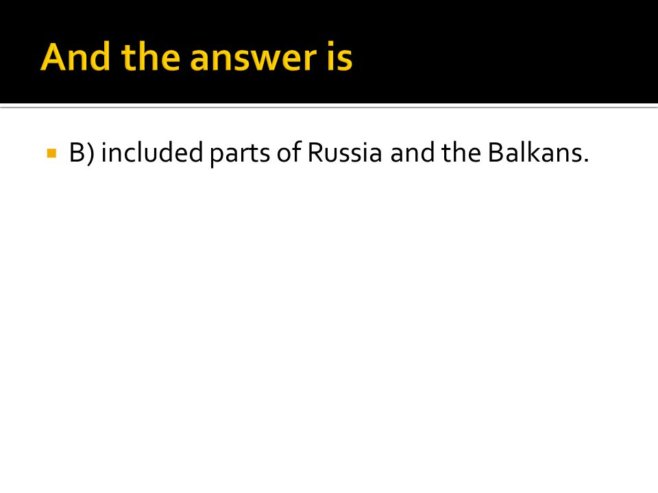  B) included parts of Russia and the Balkans.