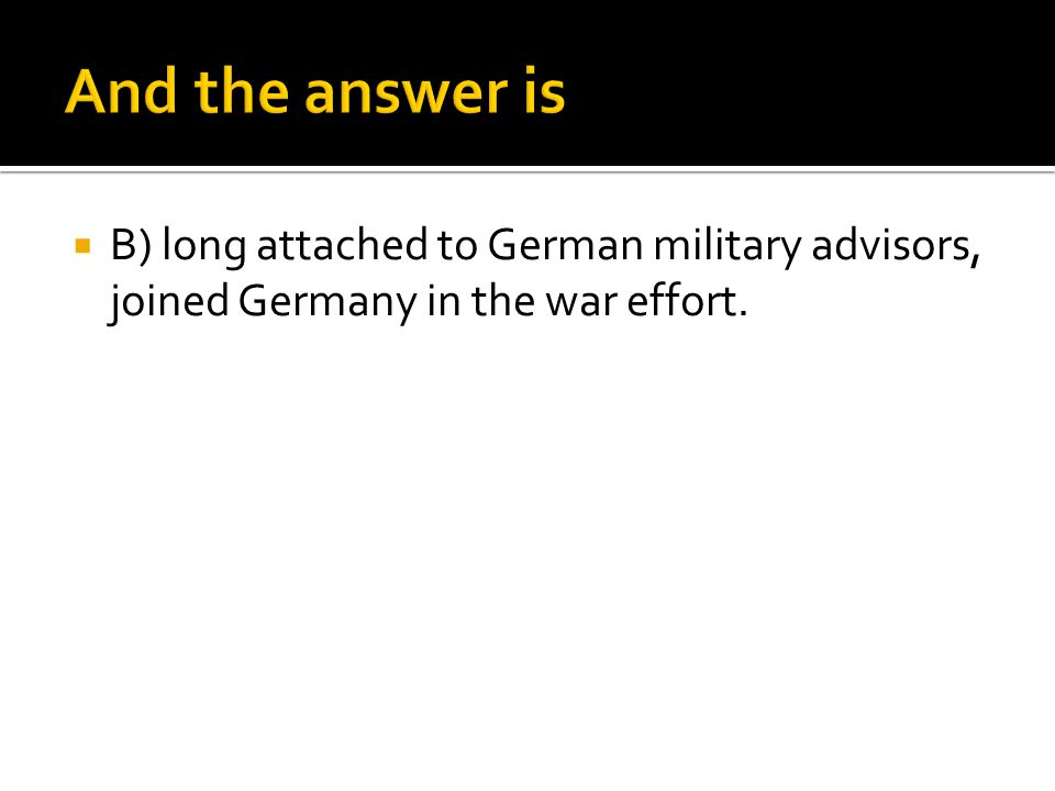  B) long attached to German military advisors, joined Germany in the war effort.