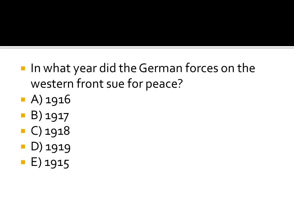  In what year did the German forces on the western front sue for peace?  A) 1916  B) 1917  C) 1918  D) 1919  E) 1915