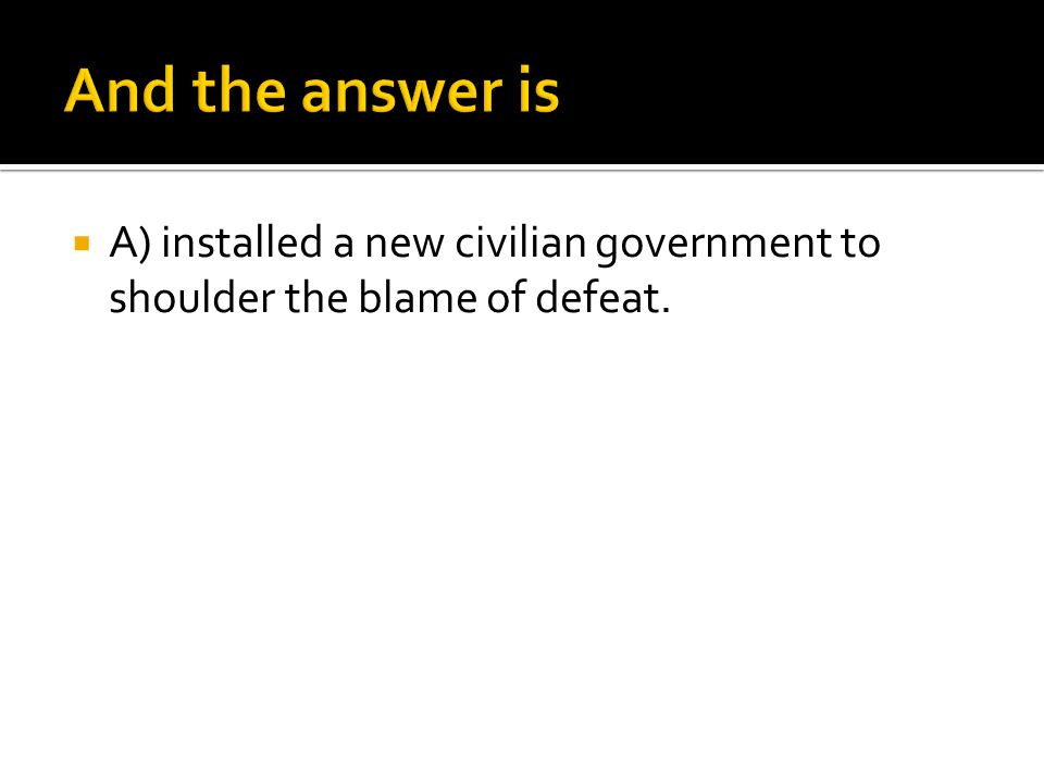  A) installed a new civilian government to shoulder the blame of defeat.