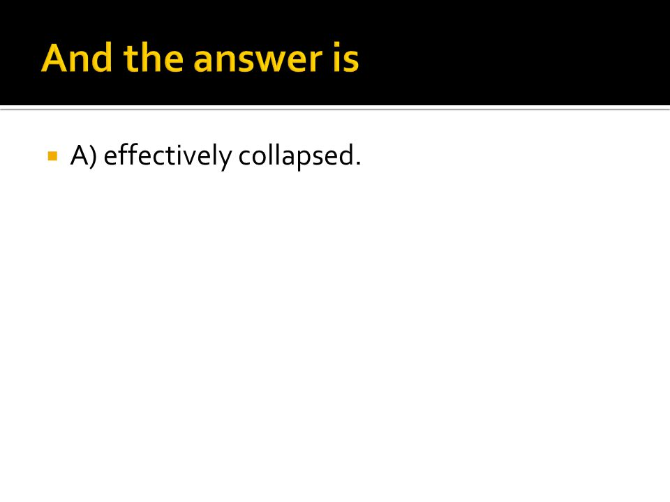  A) effectively collapsed.