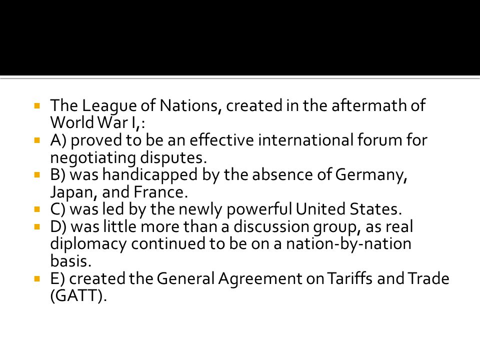  The League of Nations, created in the aftermath of World War I,:  A) proved to be an effective international forum for negotiating disputes.  B) w