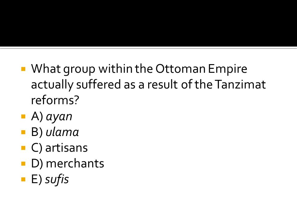  What group within the Ottoman Empire actually suffered as a result of the Tanzimat reforms?  A) ayan  B) ulama  C) artisans  D) merchants  E) s