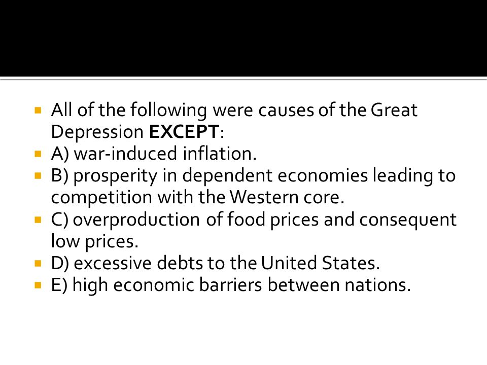  All of the following were causes of the Great Depression EXCEPT:  A) war-induced inflation.  B) prosperity in dependent economies leading to compe