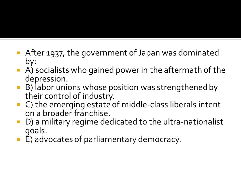  After 1937, the government of Japan was dominated by:  A) socialists who gained power in the aftermath of the depression.  B) labor unions whose p
