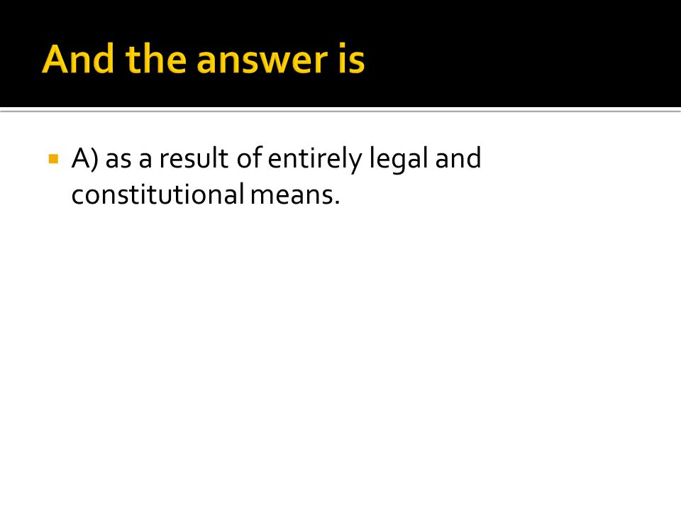  A) as a result of entirely legal and constitutional means.