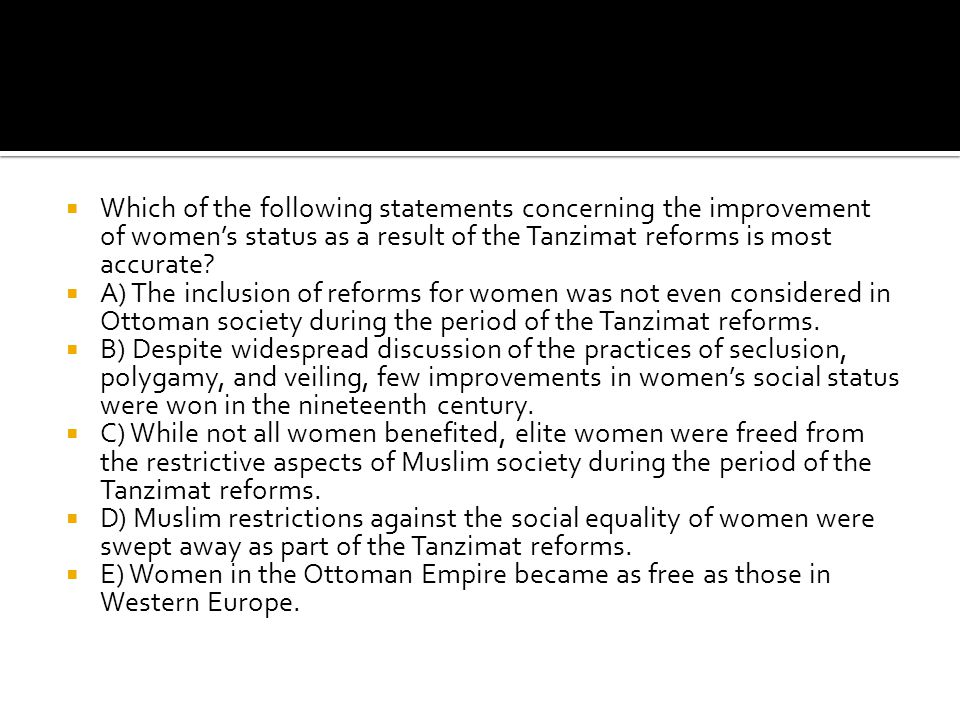  Which of the following statements concerning the improvement of women's status as a result of the Tanzimat reforms is most accurate?  A) The inclus