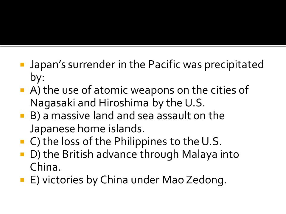  Japan's surrender in the Pacific was precipitated by:  A) the use of atomic weapons on the cities of Nagasaki and Hiroshima by the U.S.  B) a mass