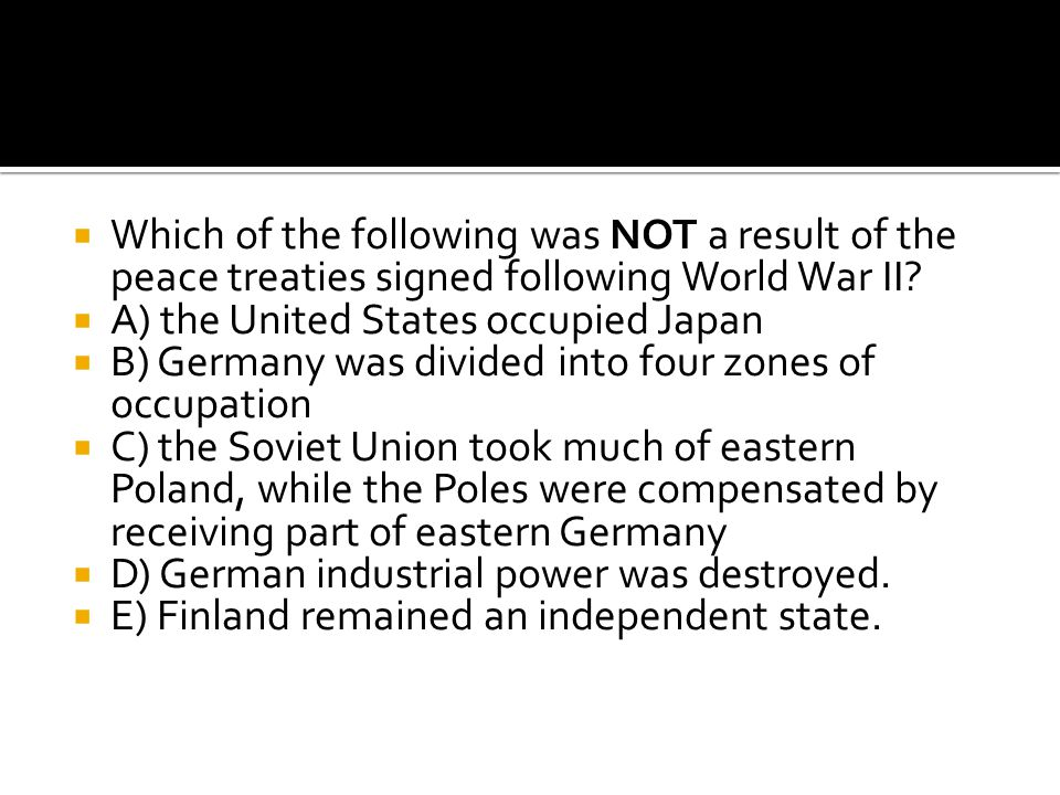  Which of the following was NOT a result of the peace treaties signed following World War II?  A) the United States occupied Japan  B) Germany was
