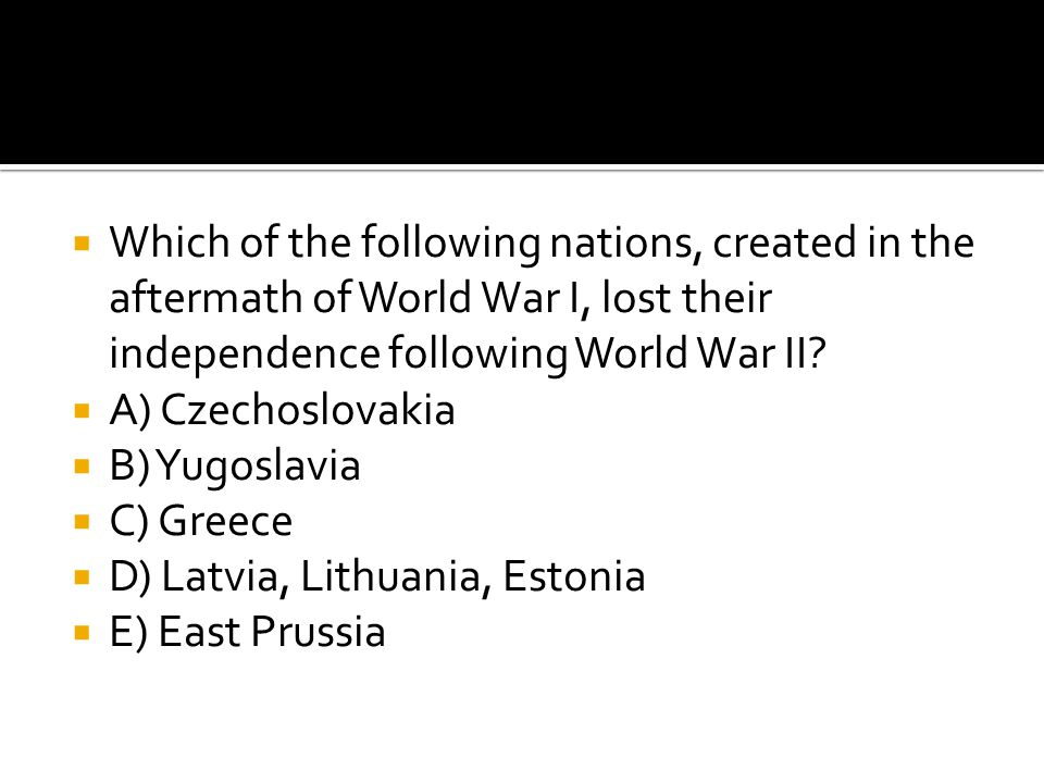  Which of the following nations, created in the aftermath of World War I, lost their independence following World War II?  A) Czechoslovakia  B) Yu
