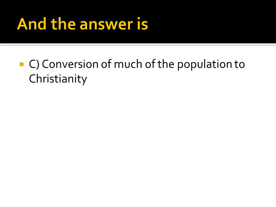  C) Conversion of much of the population to Christianity