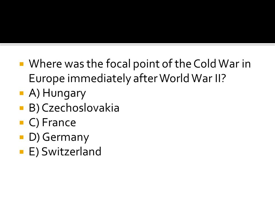  Where was the focal point of the Cold War in Europe immediately after World War II?  A) Hungary  B) Czechoslovakia  C) France  D) Germany  E) S