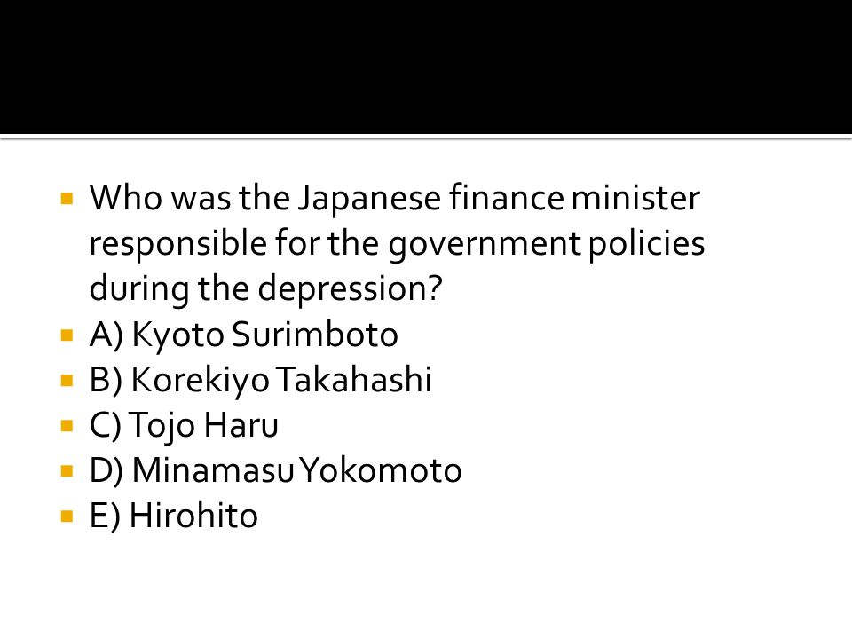  Who was the Japanese finance minister responsible for the government policies during the depression?  A) Kyoto Surimboto  B) Korekiyo Takahashi 