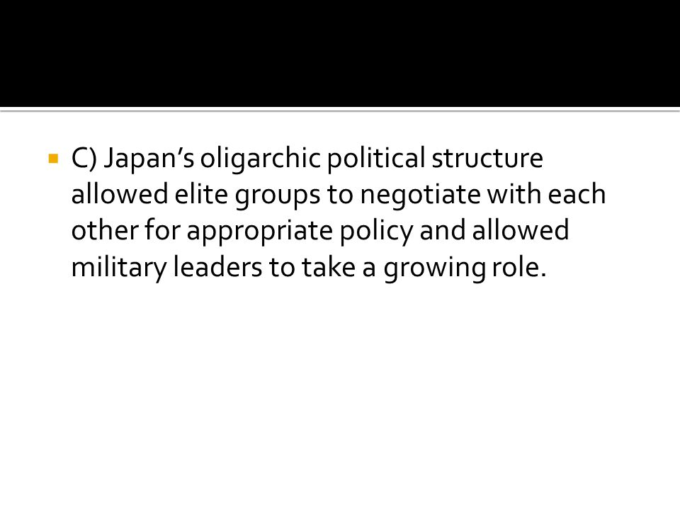  C) Japan's oligarchic political structure allowed elite groups to negotiate with each other for appropriate policy and allowed military leaders to t
