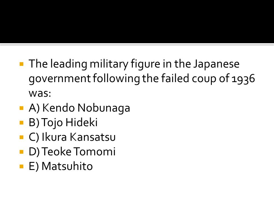  The leading military figure in the Japanese government following the failed coup of 1936 was:  A) Kendo Nobunaga  B) Tojo Hideki  C) Ikura Kansat