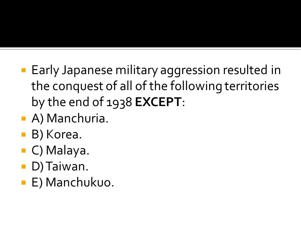  Early Japanese military aggression resulted in the conquest of all of the following territories by the end of 1938 EXCEPT:  A) Manchuria.  B) Kore