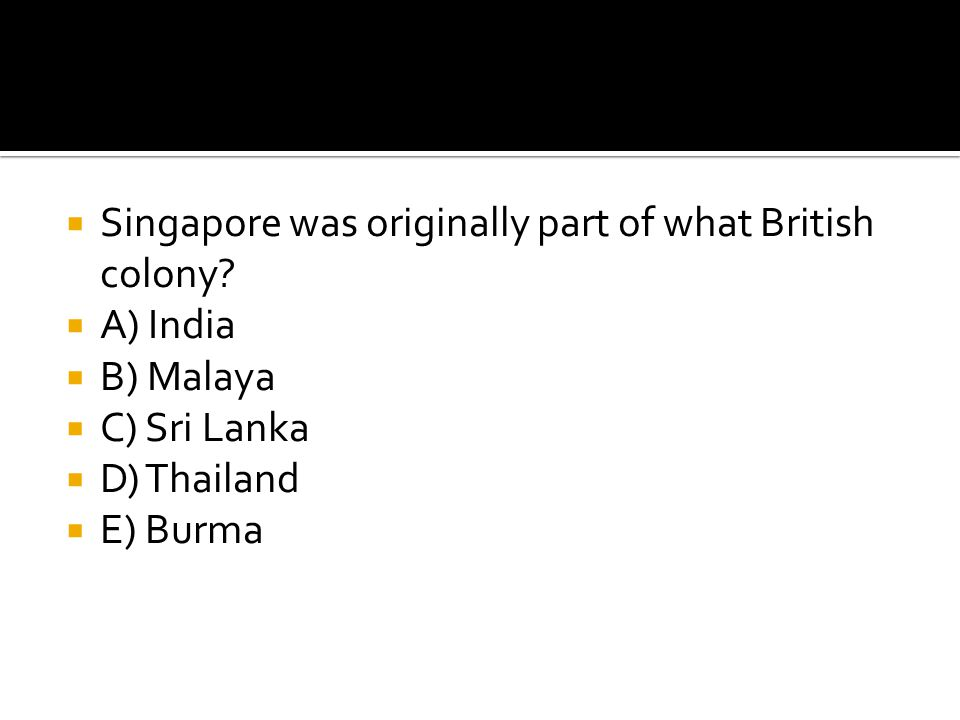 Singapore was originally part of what British colony?  A) India  B) Malaya  C) Sri Lanka  D) Thailand  E) Burma