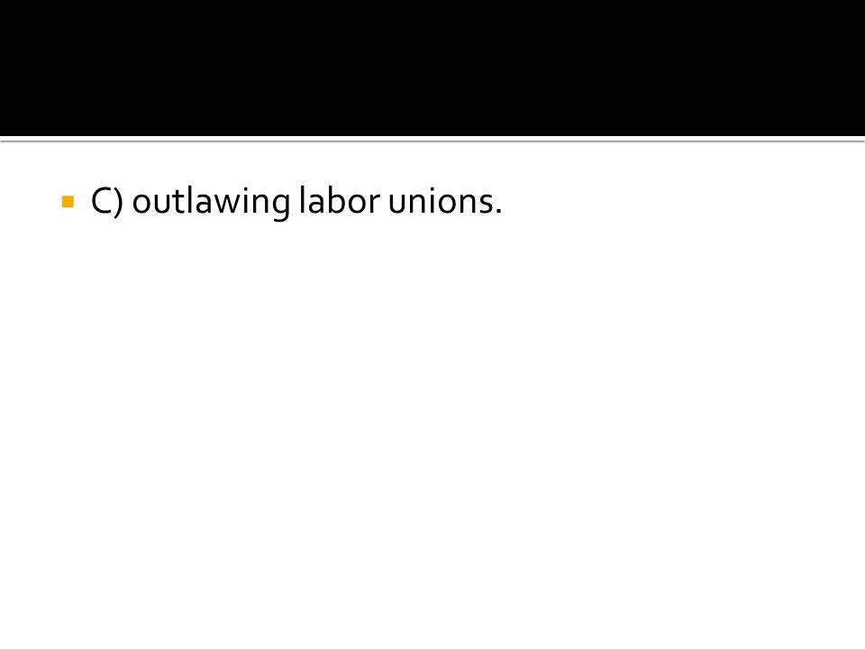  C) outlawing labor unions.