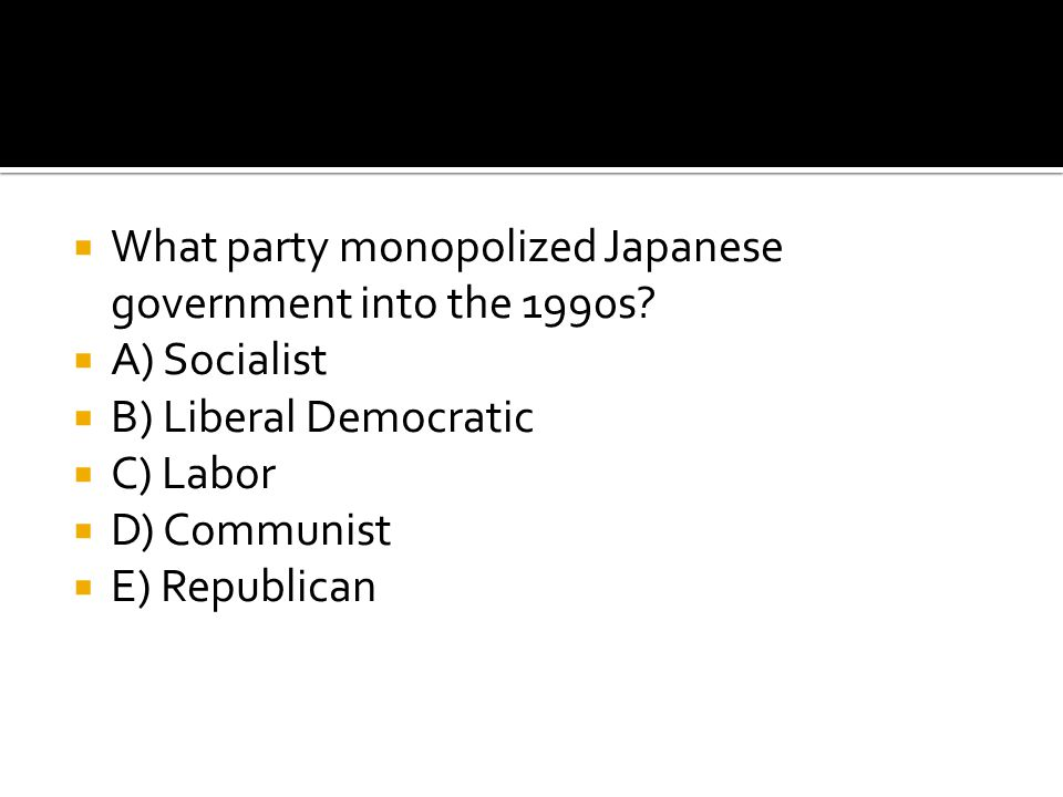  What party monopolized Japanese government into the 1990s?  A) Socialist  B) Liberal Democratic  C) Labor  D) Communist  E) Republican