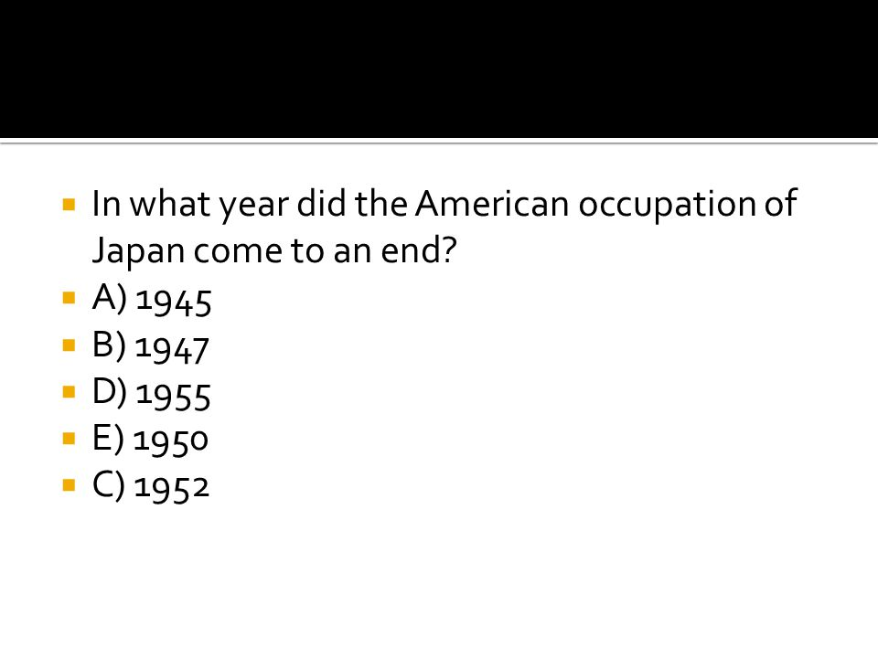  In what year did the American occupation of Japan come to an end?  A) 1945  B) 1947  D) 1955  E) 1950  C) 1952
