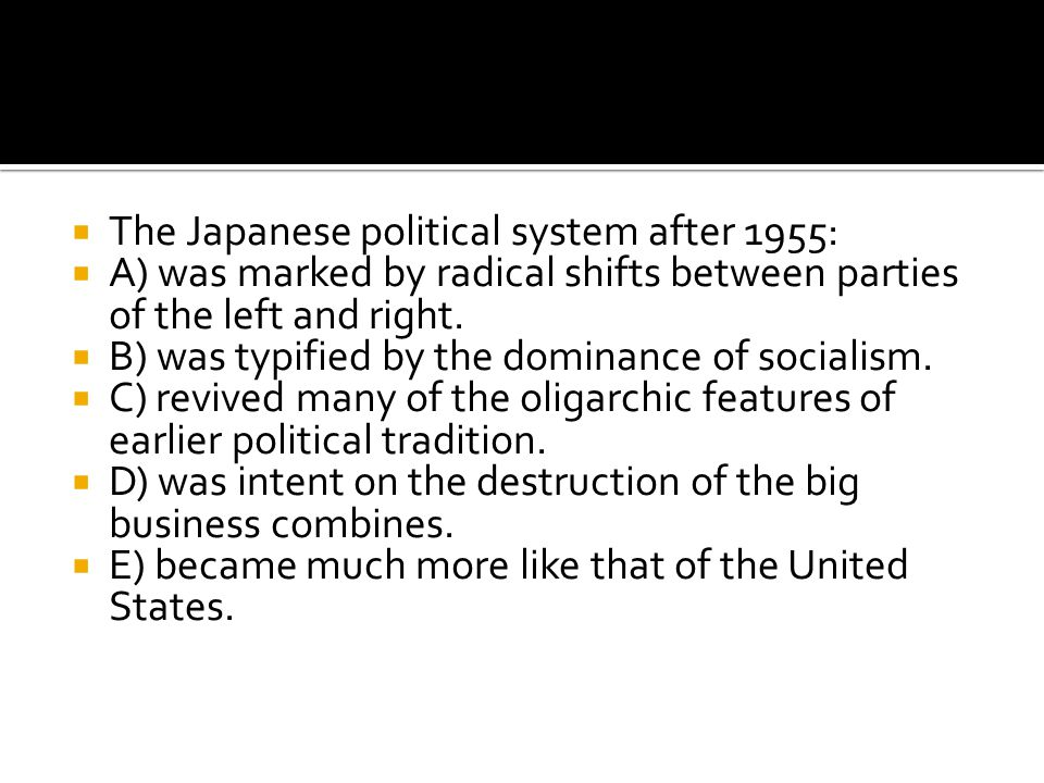  The Japanese political system after 1955:  A) was marked by radical shifts between parties of the left and right.  B) was typified by the dominanc