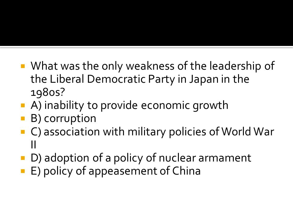  What was the only weakness of the leadership of the Liberal Democratic Party in Japan in the 1980s?  A) inability to provide economic growth  B) c