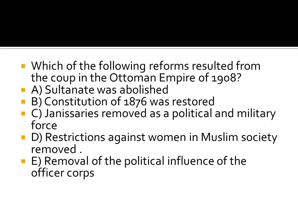  Which of the following reforms resulted from the coup in the Ottoman Empire of 1908?  A) Sultanate was abolished  B) Constitution of 1876 was rest