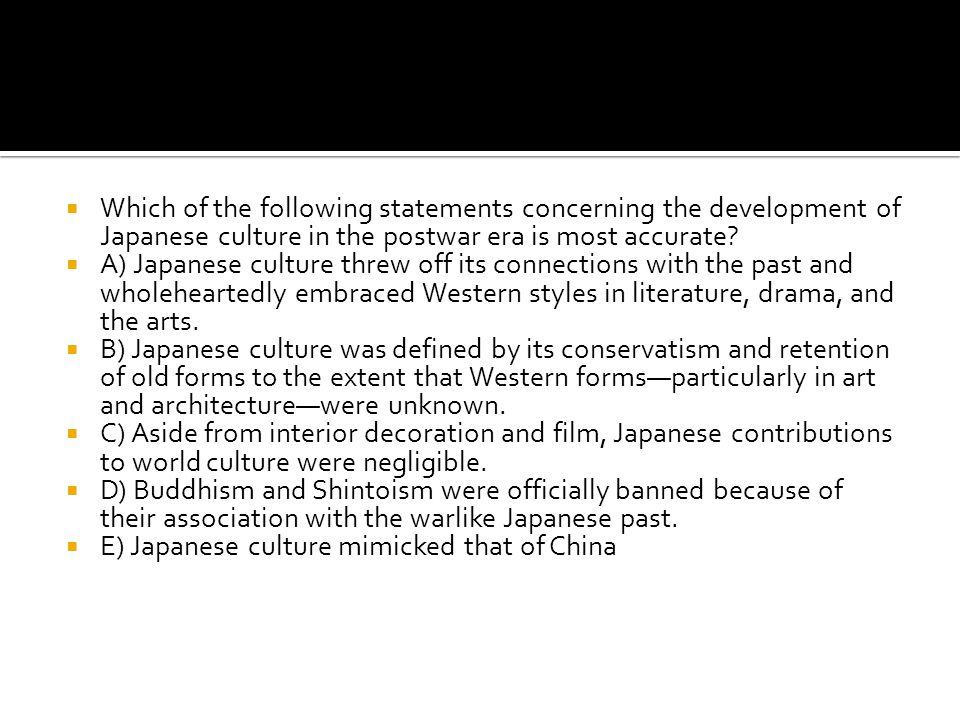  Which of the following statements concerning the development of Japanese culture in the postwar era is most accurate?  A) Japanese culture threw of