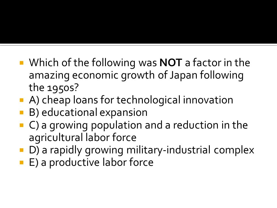  Which of the following was NOT a factor in the amazing economic growth of Japan following the 1950s?  A) cheap loans for technological innovation 