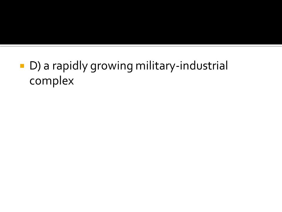  D) a rapidly growing military-industrial complex