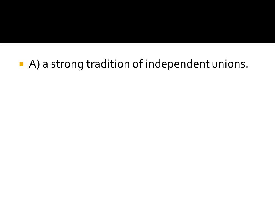  A) a strong tradition of independent unions.
