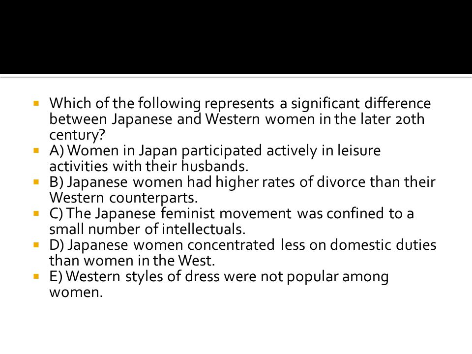  Which of the following represents a significant difference between Japanese and Western women in the later 20th century?  A) Women in Japan partici