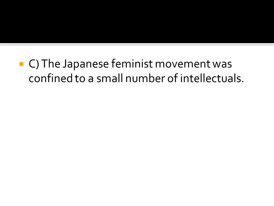  C) The Japanese feminist movement was confined to a small number of intellectuals.