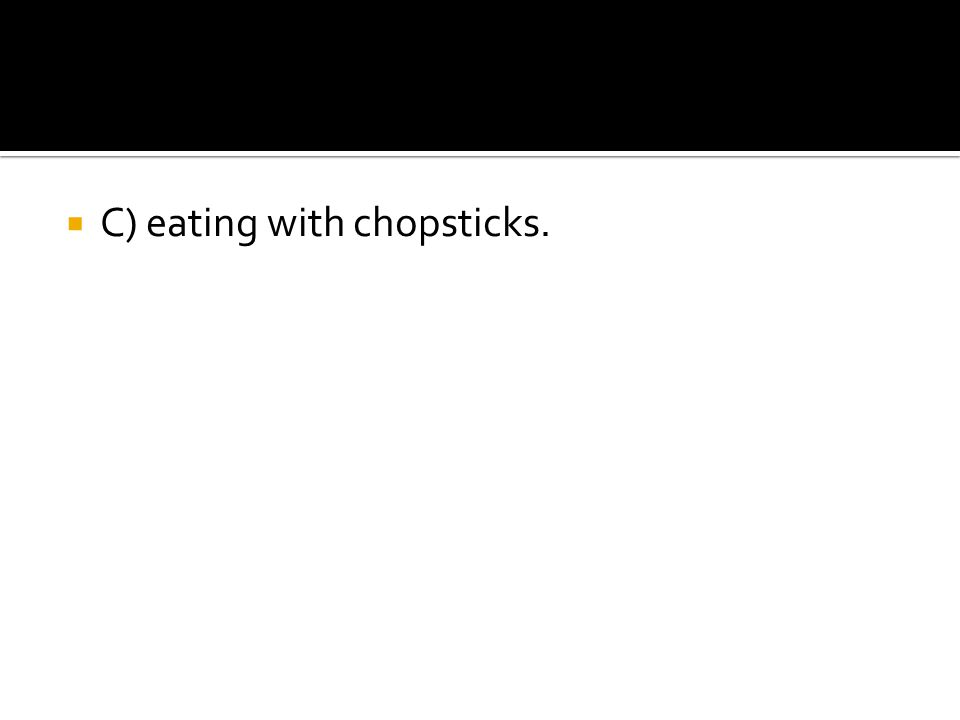  C) eating with chopsticks.