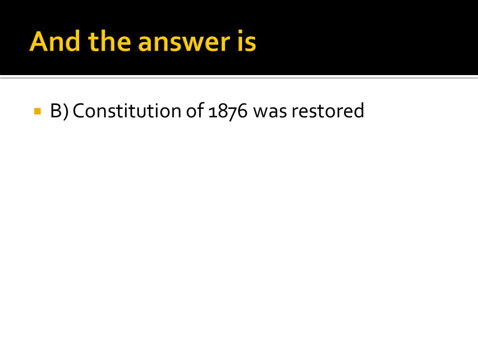  B) Constitution of 1876 was restored