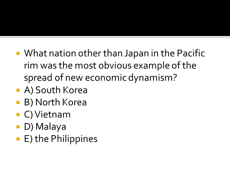  What nation other than Japan in the Pacific rim was the most obvious example of the spread of new economic dynamism?  A) South Korea  B) North Kor